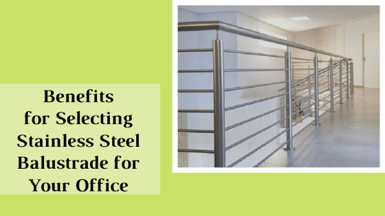 Benefits for Selecting Stainless Steel Balustrade for Your Office